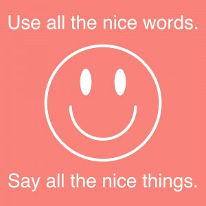 """A white outline of a smiley face is centered in the image. The text above the smiley face reads """"Use all the nice words."""" The text below the smiley face reads """"Say all the nice things."""" The text is in a white sans-serif font. The background color is Coral pink."""